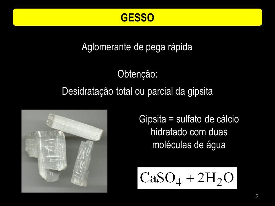 3 GESSO Extração das rochas de jazidas Britadas Trituradas Queimadas em fornos Aglomerante de baixo consumo energético < 300 o C (CaSO 4 + 2H 2 O) + calor = 150 o C (CaSO 4 + ½ H 2 O) (CaSO 4 + 2H 2 O) + 150 o C < calor < 300 o C CaSO 4 gesso rápido (pega rápida) gesso anidro solúvel (pega lenta)