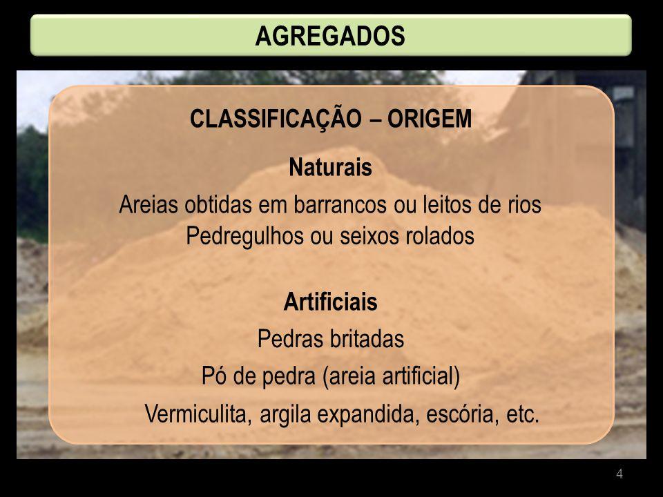 4 CLASSIFICAÇÃO – ORIGEM Naturais AGREGADOS Artificiais Areias obtidas em barrancos ou leitos de rios Pedregulhos ou seixos rolados Pedras britadas Pó