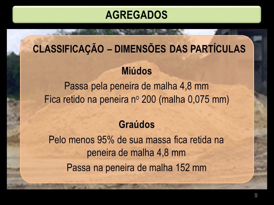 9 CLASSIFICAÇÃO – DIMENSÕES DAS PARTÍCULAS AGREGADOS Miúdos Graúdos Passa pela peneira de malha 4,8 mm Fica retido na peneira n o 200 (malha 0,075 mm)