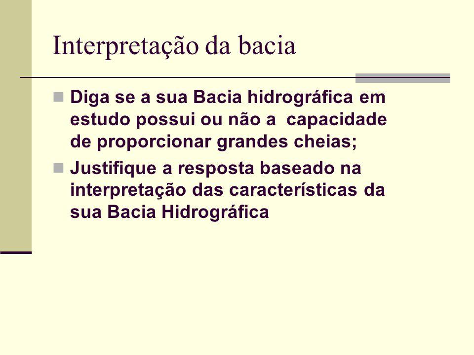 Interpretação da bacia Diga se a sua Bacia hidrográfica em estudo possui ou não a capacidade de proporcionar grandes cheias; Justifique a resposta bas