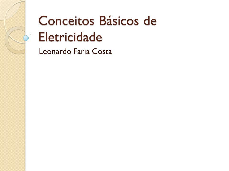 Conceitos Básicos de Eletricidade Leonardo Faria Costa