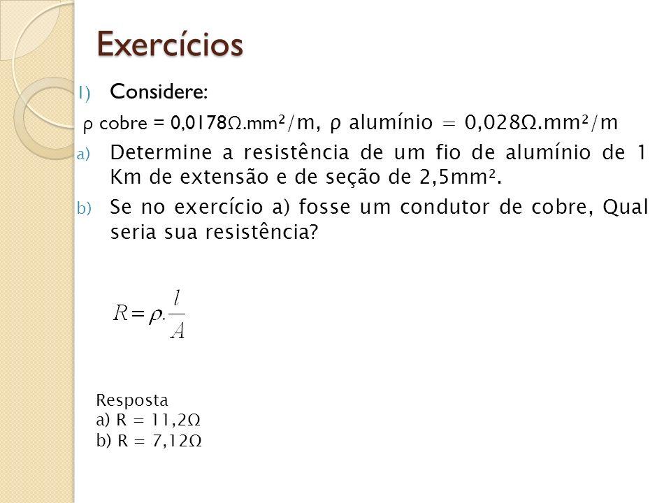 Exercícios 1) Considere: ρ cobre = 0,0178 Ω.mm ²/m, ρ alumínio = 0,028Ω.mm²/m a) Determine a resistência de um fio de alumínio de 1 Km de extensão e d