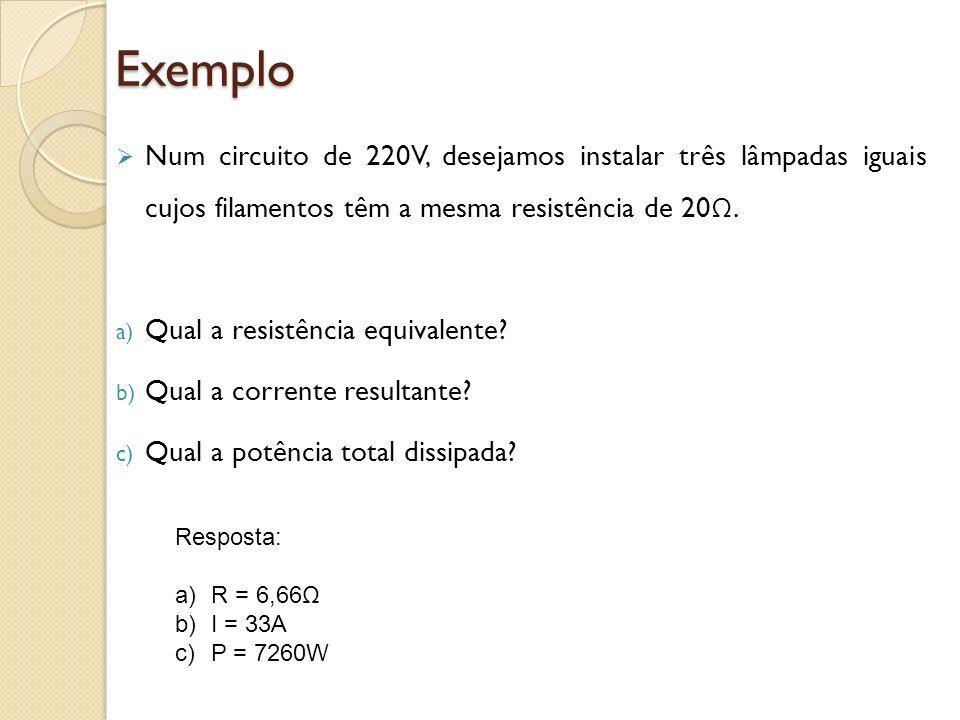 Exemplo Num circuito de 220V, desejamos instalar três lâmpadas iguais cujos filamentos têm a mesma resistência de 20 Ω. a) Qual a resistência equivale