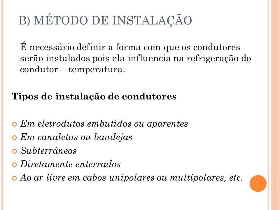 B) MÉTODO DE INSTALAÇÃO É necessário definir a forma com que os condutores serão instalados pois ela influencia na refrigeração do condutor – temperat