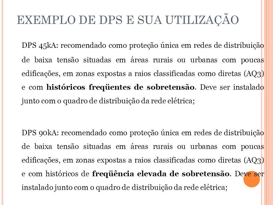 EXEMPLO DE DPS E SUA UTILIZAÇÃO DPS 45kA: recomendado como proteção única em redes de distribuição de baixa tensão situadas em áreas rurais ou urbanas