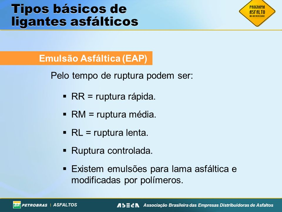 ASFALTOS Associação Brasileira das Empresas Distribuidoras de Asfaltos Emulsão Asfáltica (EAP) Pelo tempo de ruptura podem ser: RR = ruptura rápida. R