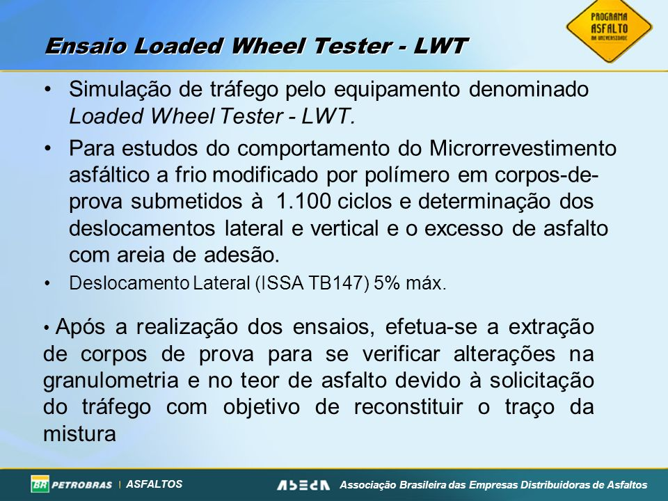 ASFALTOS Associação Brasileira das Empresas Distribuidoras de Asfaltos Ensaio Loaded Wheel Tester - LWT Simulação de tráfego pelo equipamento denomina