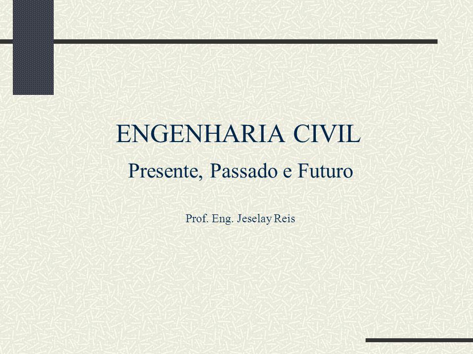 ENGENHARIA CIVIL Presente, Passado e Futuro Prof. Eng. Jeselay Reis