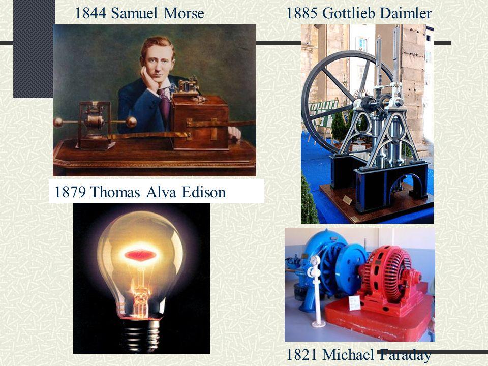 1821 Michael Faraday 1885 Gottlieb Daimler1844 Samuel Morse 1879 Thomas Alva Edison