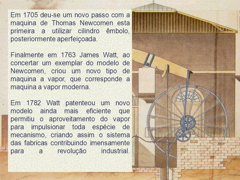 Em 1705 deu-se um novo passo com a maquina de Thomas Newcomen esta primeira a utilizar cilindro êmbolo, posteriormente aperfeiçoada. Finalmente em 176