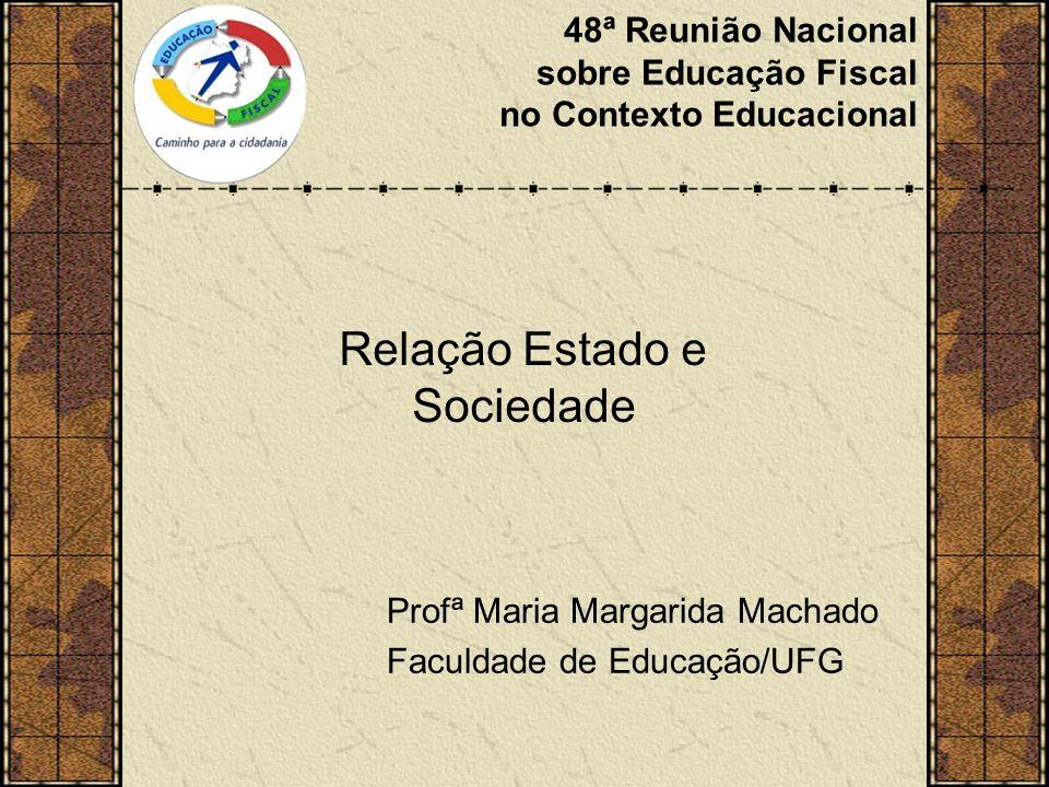 48ª Reunião Nacional sobre Educação Fiscal no Contexto Educacional Relação Estado e Sociedade Profª Maria Margarida Machado Faculdade de Educação/UFG