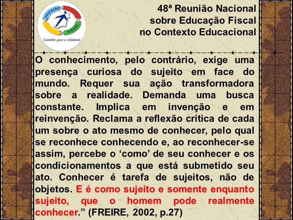 48ª Reunião Nacional sobre Educação Fiscal no Contexto Educacional O conhecimento, pelo contrário, exige uma presença curiosa do sujeito em face do mundo.