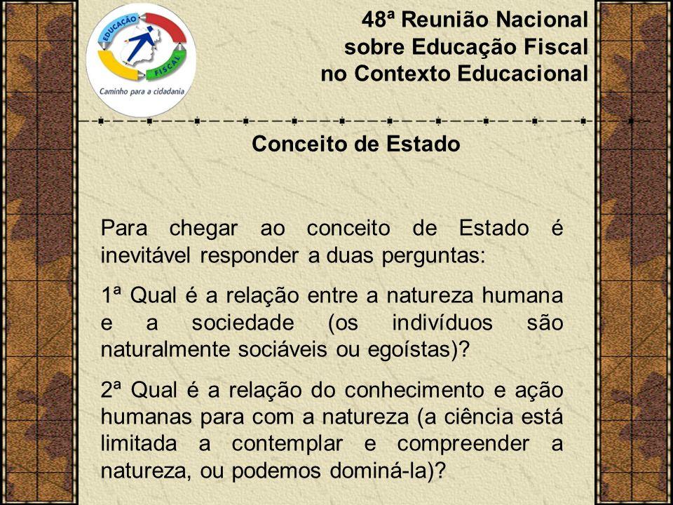 48ª Reunião Nacional sobre Educação Fiscal no Contexto Educacional Conceito de Estado Para chegar ao conceito de Estado é inevitável responder a duas perguntas: 1ª Qual é a relação entre a natureza humana e a sociedade (os indivíduos são naturalmente sociáveis ou egoístas).