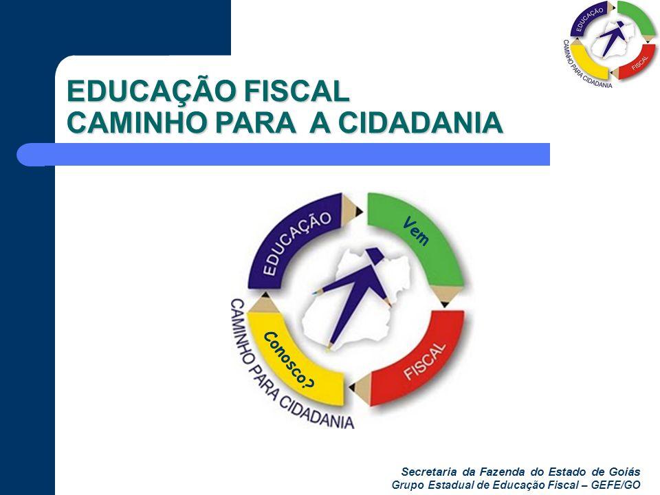 Secretaria da Fazenda do Estado de Goiás Grupo Estadual de Educação Fiscal – GEFE/GO EDUCAÇÃO FISCAL CAMINHO PARA A CIDADANIA Vem Conosco?