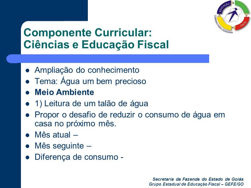 Secretaria da Fazenda do Estado de Goiás Grupo Estadual de Educação Fiscal – GEFE/GO Componente Curricular: Ciências e Educação Fiscal Ampliação do co