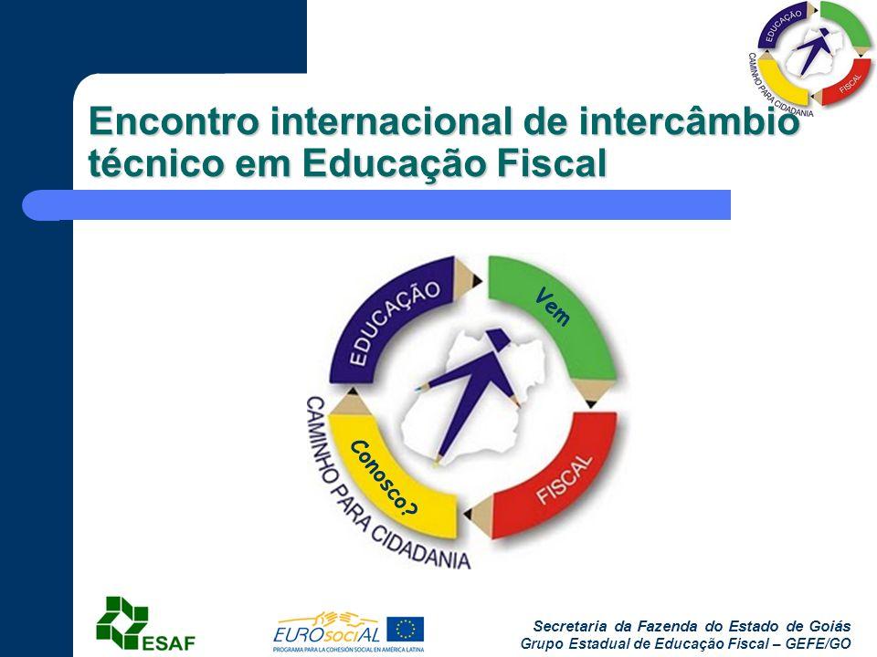 Secretaria da Fazenda do Estado de Goiás Grupo Estadual de Educação Fiscal – GEFE/GO Encontro internacional de intercâmbio técnico em Educação Fiscal