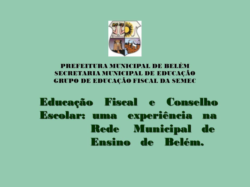PREFEITURA MUNICIPAL DE BELÉM SECRETARIA MUNICIPAL DE EDUCAÇÃO GRUPO DE EDUCAÇÃO FISCAL DA SEMEC Educação Fiscal e Conselho Escolar: uma experiência n
