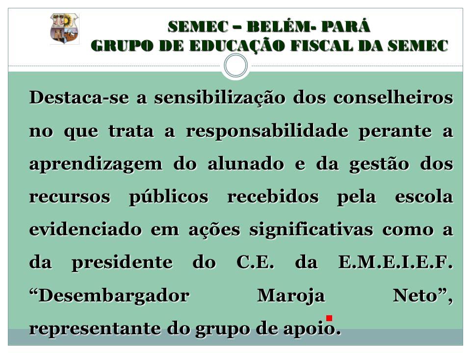 SEMEC – BELÉM- PARÁ GRUPO DE EDUCAÇÃO FISCAL DA SEMEC Destaca-se a sensibilização dos conselheiros no que trata a responsabilidade perante a aprendiza