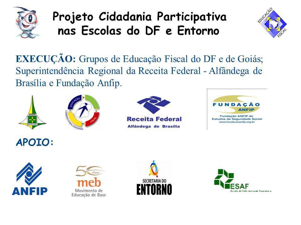 Projeto Cidadania Participativa nas Escolas do DF e Entorno EXECUÇÃO: Grupos de Educação Fiscal do DF e de Goiás; Superintendência Regional da Receita