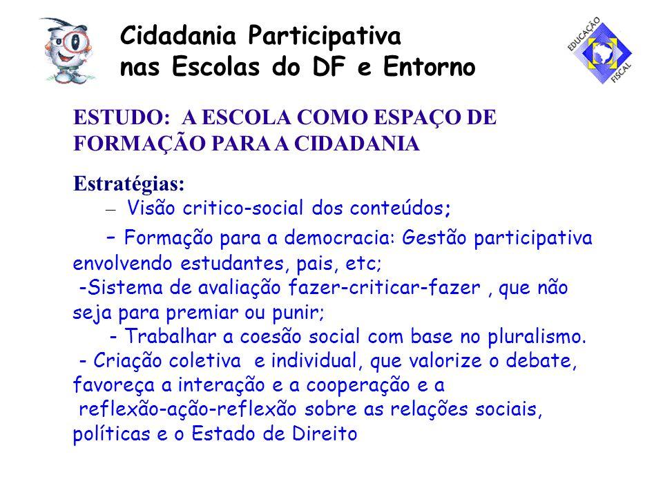 Cidadania Participativa nas Escolas do DF e Entorno ESTUDO: A ESCOLA COMO ESPAÇO DE FORMAÇÃO PARA A CIDADANIA Estratégias: – Visão critico-social dos