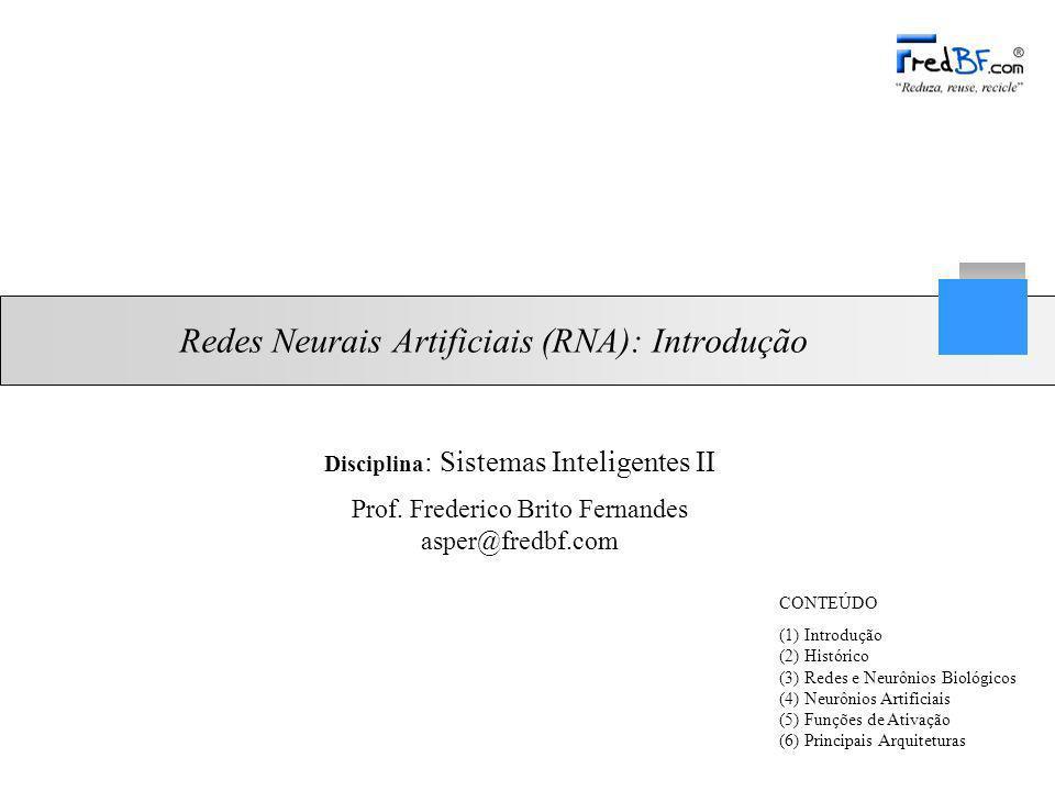 Prof. Frederico Brito Fernandes asper@fredbf.com Redes Neurais Artificiais (RNA): Introdução CONTEÚDO (1) Introdução (2) Histórico (3) Redes e Neurôni
