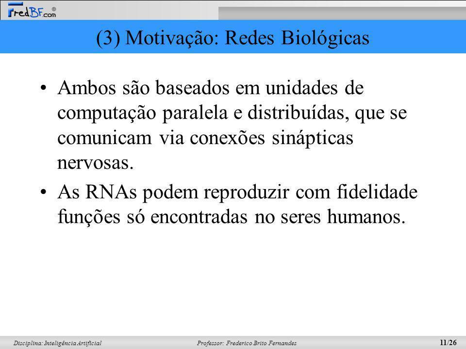 Professor: Frederico Brito Fernandes 11/26 Disciplina: Inteligência Artificial (3) Motivação: Redes Biológicas Ambos são baseados em unidades de compu
