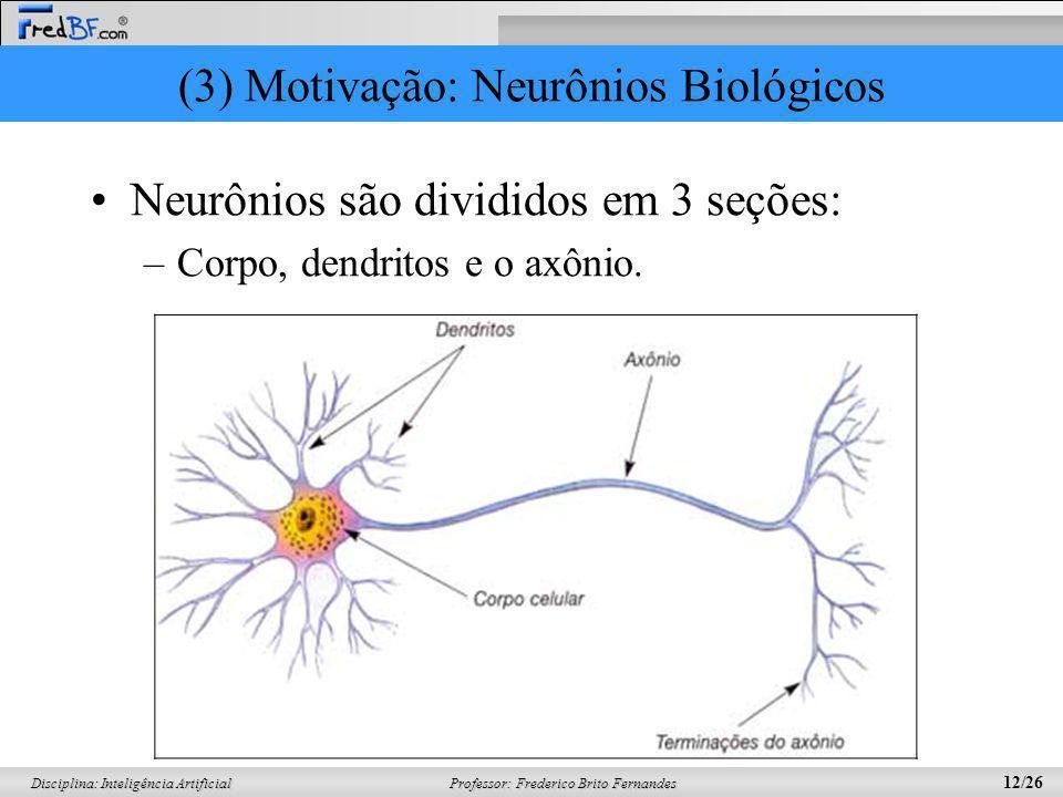 Professor: Frederico Brito Fernandes 12/26 Disciplina: Inteligência Artificial (3) Motivação: Neurônios Biológicos Neurônios são divididos em 3 seções