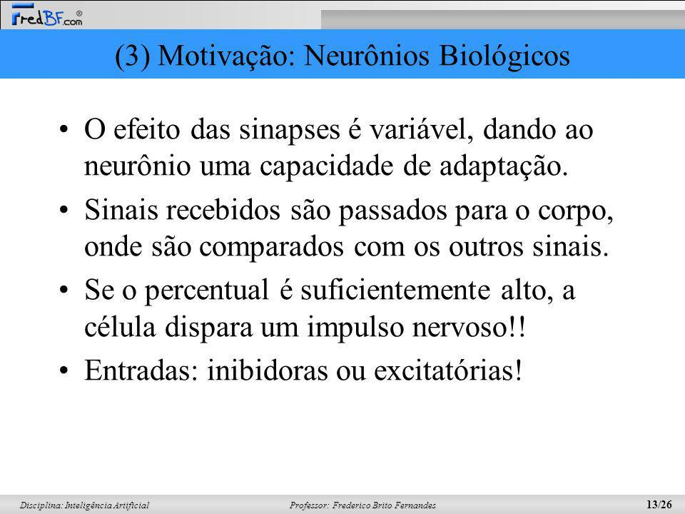 Professor: Frederico Brito Fernandes 13/26 Disciplina: Inteligência Artificial (3) Motivação: Neurônios Biológicos O efeito das sinapses é variável, d