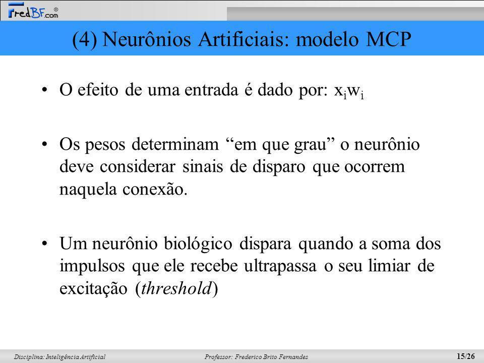 Professor: Frederico Brito Fernandes 15/26 Disciplina: Inteligência Artificial (4) Neurônios Artificiais: modelo MCP O efeito de uma entrada é dado po