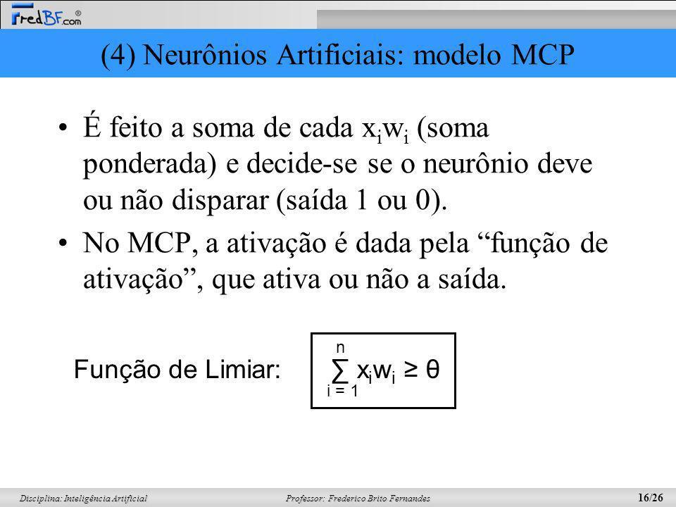 Professor: Frederico Brito Fernandes 16/26 Disciplina: Inteligência Artificial (4) Neurônios Artificiais: modelo MCP É feito a soma de cada x i w i (s