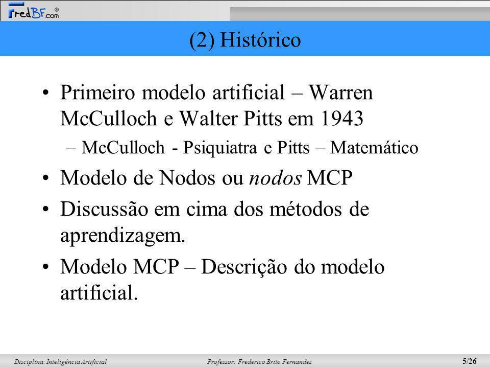 Professor: Frederico Brito Fernandes 5/26 Disciplina: Inteligência Artificial (2) Histórico Primeiro modelo artificial – Warren McCulloch e Walter Pit