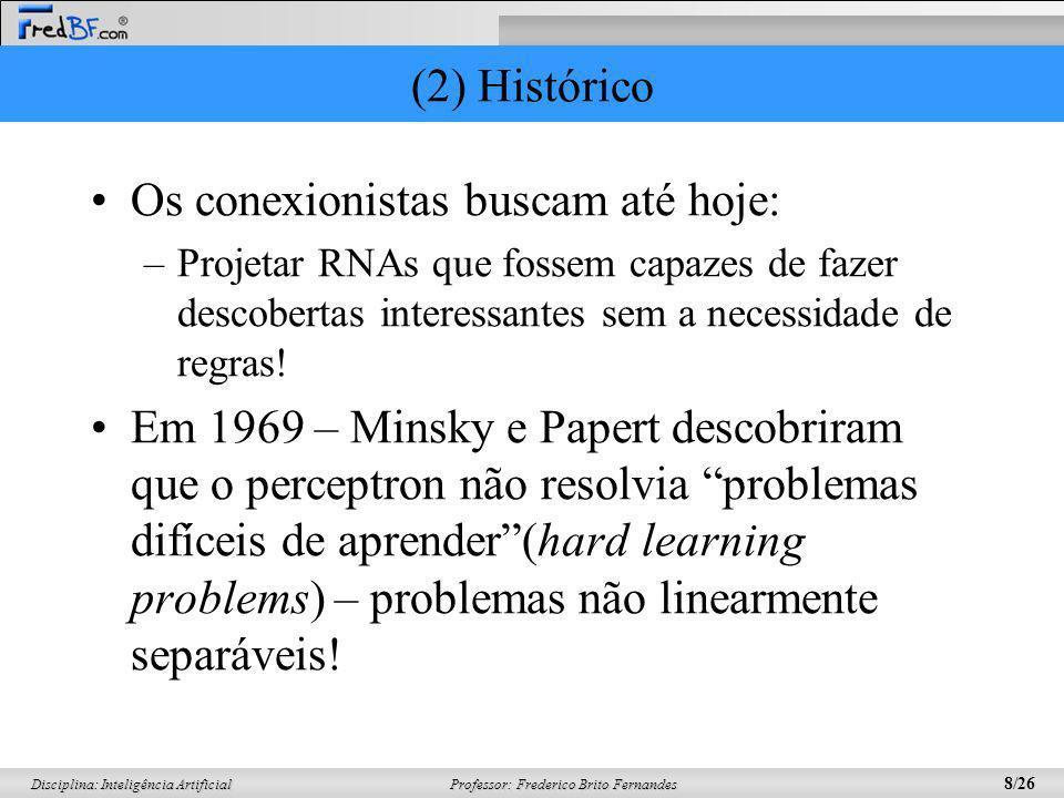 Professor: Frederico Brito Fernandes 8/26 Disciplina: Inteligência Artificial (2) Histórico Os conexionistas buscam até hoje: –Projetar RNAs que fosse