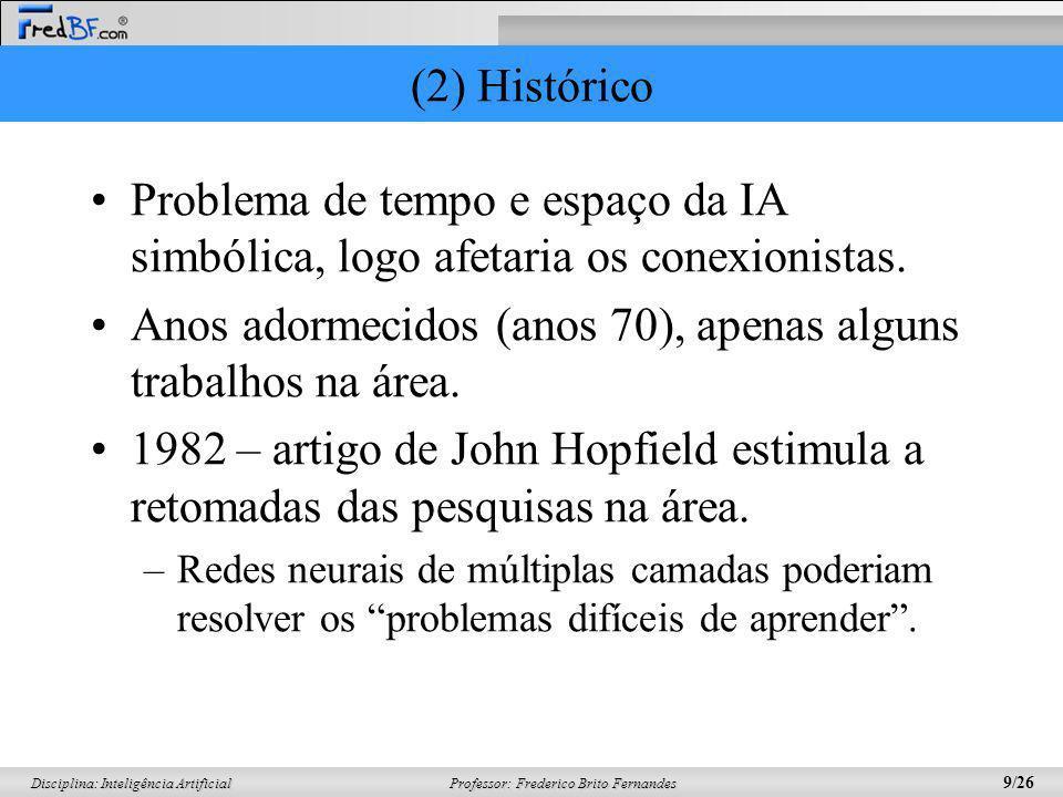 Professor: Frederico Brito Fernandes 9/26 Disciplina: Inteligência Artificial (2) Histórico Problema de tempo e espaço da IA simbólica, logo afetaria