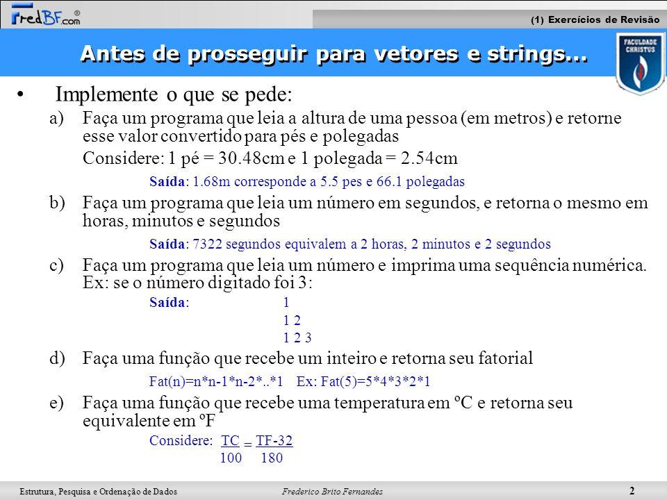 Frederico Brito Fernandes 3 Estrutura, Pesquisa e Ordenação de Dados Definição e declaração de vetores Objetivo: –Declarar N variáveis de um mesmo tipo –Primeiro índice: zero –Também conhecido como arranjo Sintaxe: tipo nome_do_vetor[N]; Ex: float notas[30]; float teste=7; notas[0] = 4.5; notas[1] = 10; notas[2] = notas[0];// qual valor é atribuído a elemento de índice 2.