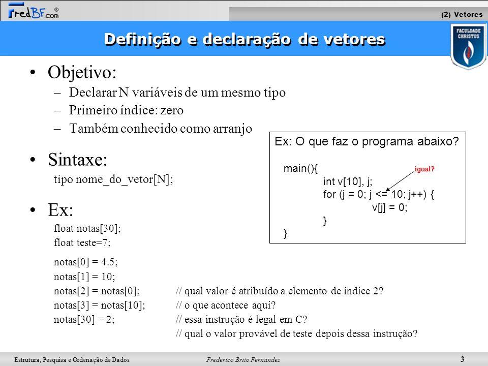 Frederico Brito Fernandes 4 Estrutura, Pesquisa e Ordenação de Dados Inicializando valores Inicialização: tipo nome_do_vetor[N] = {valor1,valor2,...,valorN}; –Caso o vetor tenha sido inicializado, seu tamanho (N) pode ser omitido Ex1: int idades[10] = {34,53,12,20,22};// qual o valor de idades[5].