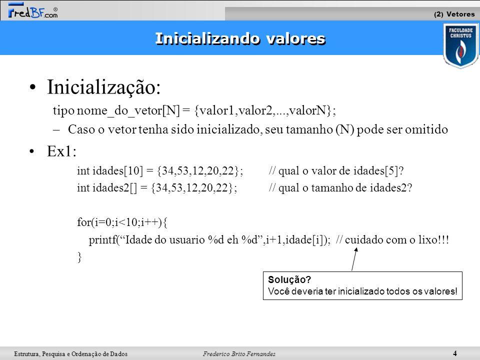 Frederico Brito Fernandes 5 Estrutura, Pesquisa e Ordenação de Dados Auto-avaliação Faça um programa que defina um vetor de 10 inteiros, com valores já inicializados e calcule a soma dos elementos Ex: int vetor[10] = {1,2,3,4,5,6,7,8,9,10}; Faça um programa que copie o vetor1 no vetor2 de forma invertida.