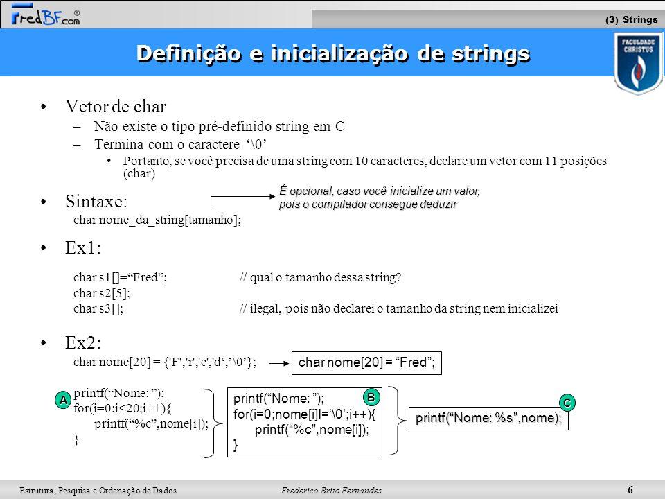 Frederico Brito Fernandes 7 Estrutura, Pesquisa e Ordenação de Dados Função gets() Ex: o programa abaixo copia uma string em outra #include main (){ int count; char s1[100],s2[100]; printf(Digite a primeira string: ); gets(s1); for (count=0;s1[count];count++) s2[count]=s1[count]; s2[count]= \0 ; } Não é permitido diretamente: ( lembre-se: string não é um tipo pré-definido em C ) –Comparar duas strings Ex: if (s1==s2) {...} –Atribuir uma string a outra Ex: s1 = s2; Para realizar tal tarefa, use a biblioteca Qual é a condição de parada do for aqui.