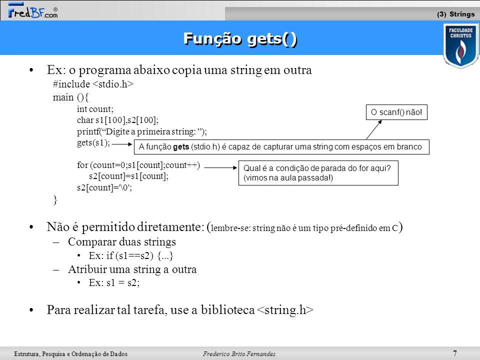 Frederico Brito Fernandes 8 Estrutura, Pesquisa e Ordenação de Dados Biblioteca string.h strcpy (string_destino,string_origem) –Objetivo: copia a string_origem para a string_destino –Ex: #include main () { char str1[100],str2[100],str3[100]; printf ( Entre com uma string: ); gets (str1); strcpy (str2,str1); /* Copia str1 em str2 */ strcpy (str3, Voce digitou a string ); /* Copia Voce digitou a string em str3 */ printf ( \n\n%s%s ,str3,str2); } (3) Strings