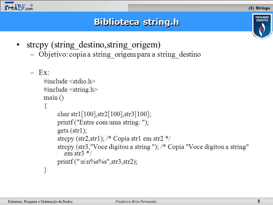 Frederico Brito Fernandes 9 Estrutura, Pesquisa e Ordenação de Dados (2) Strings: biblioteca string.h strcat (string_destino,string_origem) –Objetivo: A string_origem permanecerá inalterada e será anexada ao fim da string_destino –Ex: #include main () { char str1[100],str2[100]; printf ( Entre com uma string: ); gets (str1); strcpy (str2, Voce digitou a string ); strcat (str2,str1); /* str2 armazenara Voce digitou astring + o conteudo de str1 */ printf ( \n\n%s ,str2); } (3) Strings