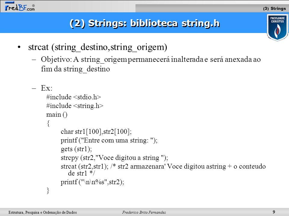 Frederico Brito Fernandes 10 Estrutura, Pesquisa e Ordenação de Dados Biblioteca string.h strlen (string) –Objetivo: A função strlen() retorna o comprimento da string fornecida –Retorno: tamanho de string Atenção: O terminador nulo não é contado –Ex: #include main () { int size; char str[100]; printf ( Entre com uma string: ); gets (str); size=strlen (str); printf ( \n\nA string que voce digitou tem tamanho %d ,size); } (3) Strings
