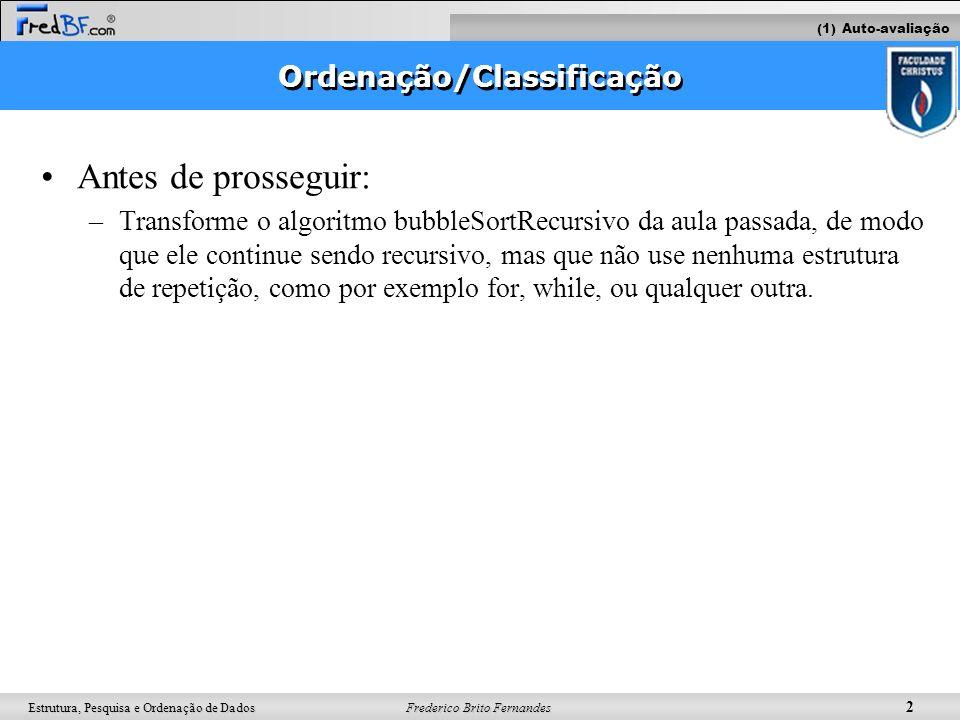 Frederico Brito Fernandes 2 Estrutura, Pesquisa e Ordenação de Dados Ordenação/Classificação Antes de prosseguir: –Transforme o algoritmo bubbleSortRe