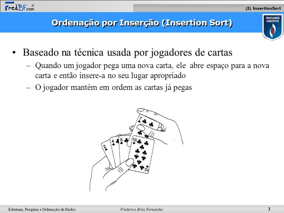 Frederico Brito Fernandes 3 Estrutura, Pesquisa e Ordenação de Dados Ordenação por Inserção (Insertion Sort) Baseado na técnica usada por jogadores de
