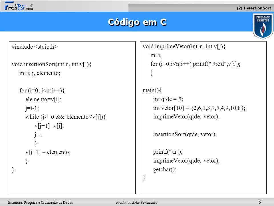 Frederico Brito Fernandes 6 Estrutura, Pesquisa e Ordenação de Dados Código em C #include void insertionSort(int n, int v[]){ int i, j, elemento; for