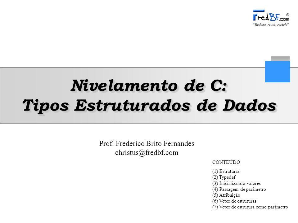 Prof. Frederico Brito Fernandes christus@fredbf.com Nivelamento de C: Tipos Estruturados de Dados CONTEÚDO (1) Estruturas (2) Typedef (3) Inicializand