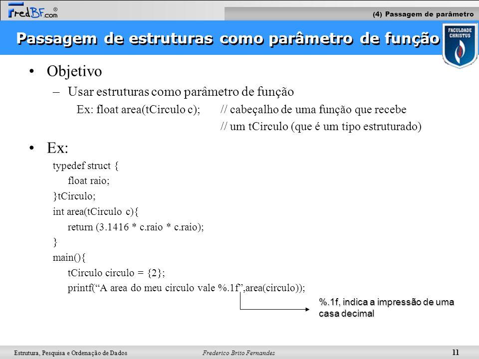Frederico Brito Fernandes 11 Estrutura, Pesquisa e Ordenação de Dados Passagem de estruturas como parâmetro de função Objetivo –Usar estruturas como p