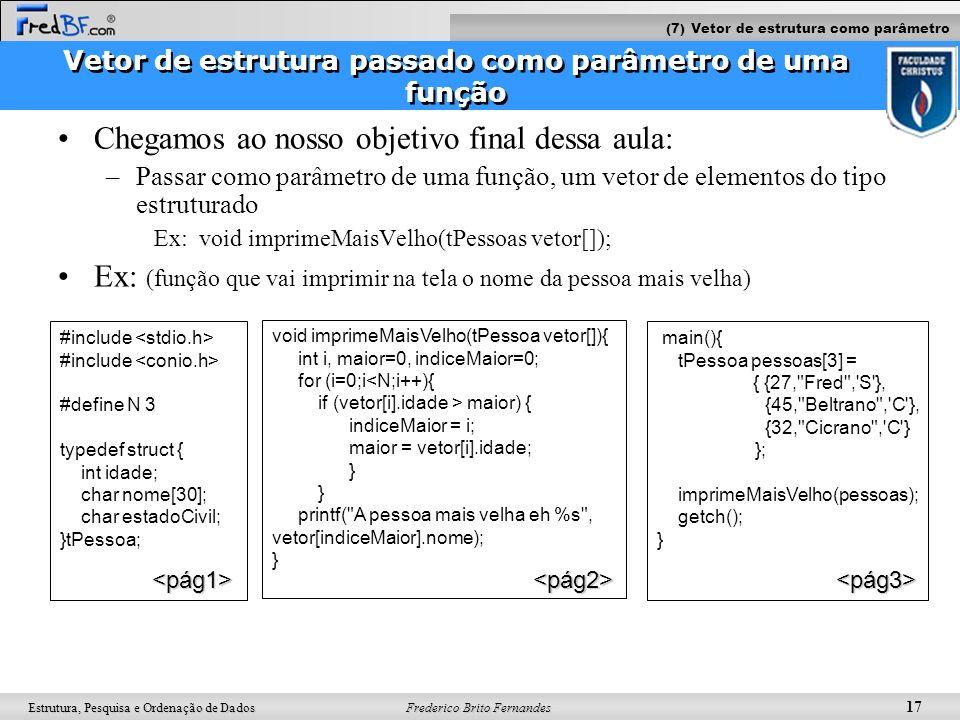 Frederico Brito Fernandes 18 Estrutura, Pesquisa e Ordenação de Dados Auto-avaliação Adapte seu programa anterior (slide 18) para escrever as funções abaixo: /********* IMPRIMIR CPF PROCURANDO NOME ***************** * Objetivo: Função que procura um nome dentro do vetor, se encontrado imprime o CPF na tela * Entrada: um vetor de pessoas (tPessoa vet[]) de tamanho N e o nome a ser procurado (char nome[]) * Retorno: nenhum * Saida: impressão na tela do CPF do nome procurado */ a) void imprimirCPF(tPessoa vet[], char nome[]); /********* IMPRIMIR CPF PROCURANDO A PRIMEIRA LETRA DO NOME ***************** * Objetivo: Função que procura um nome (começado por uma letra específica) dentro do vetor, se encontrado imprime o CPF na tela * Entrada: um vetor de pessoas (tPessoa vet[]) de tamanho N e a letra inicial da(s) pessoa(s) a ser(em) procurada(s) * Retorno: nenhum * Saida: impressão na tela do CPF do nome procurado */ b) void imprimirCPF2(tPessoa vet[], char letraInicial); (7) Vetor de estrutura como parâmetro