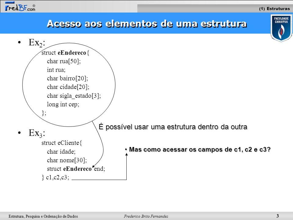 Frederico Brito Fernandes 3 Estrutura, Pesquisa e Ordenação de Dados Acesso aos elementos de uma estrutura Ex 2 : struct eEndereco{ char rua[50]; int