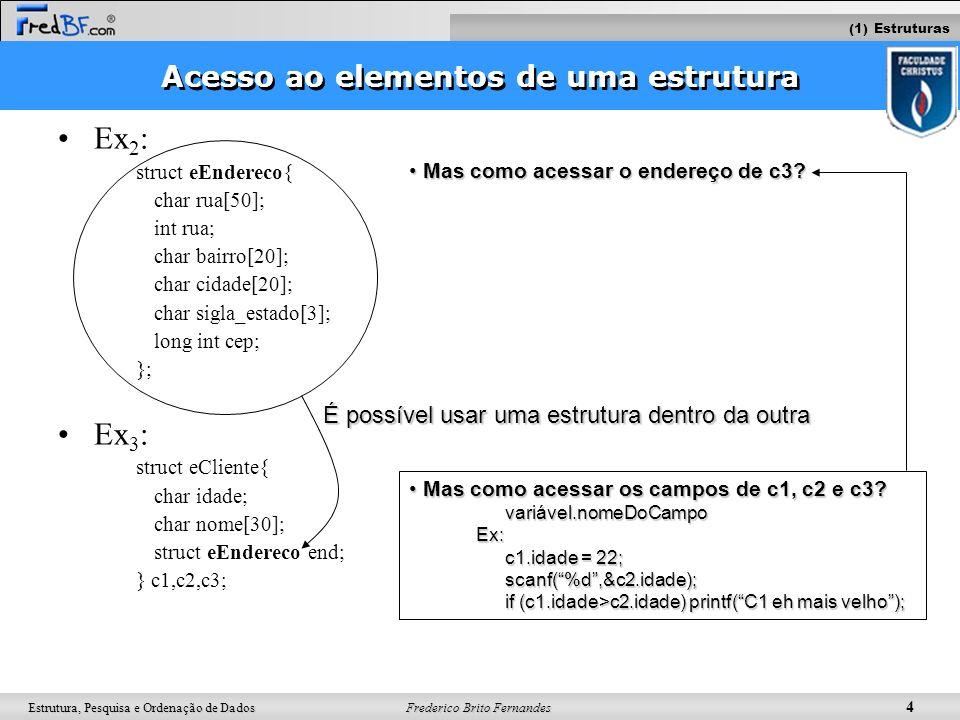 Frederico Brito Fernandes 5 Estrutura, Pesquisa e Ordenação de Dados Acesso aos elementos de uma estrutura Ex 2 : struct eEndereco{ char rua[50]; int rua; char bairro[20]; char cidade[20]; char sigla_estado[3]; long int cep; }; Ex 3 : struct eCliente{ char idade; char nome[30]; struct eEndereco end; } c1,c2,c3; É possível usar uma estrutura dentro da outra Mas como acessar os elementos de c1, c2 e c3.