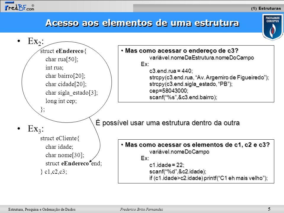 Frederico Brito Fernandes 5 Estrutura, Pesquisa e Ordenação de Dados Acesso aos elementos de uma estrutura Ex 2 : struct eEndereco{ char rua[50]; int
