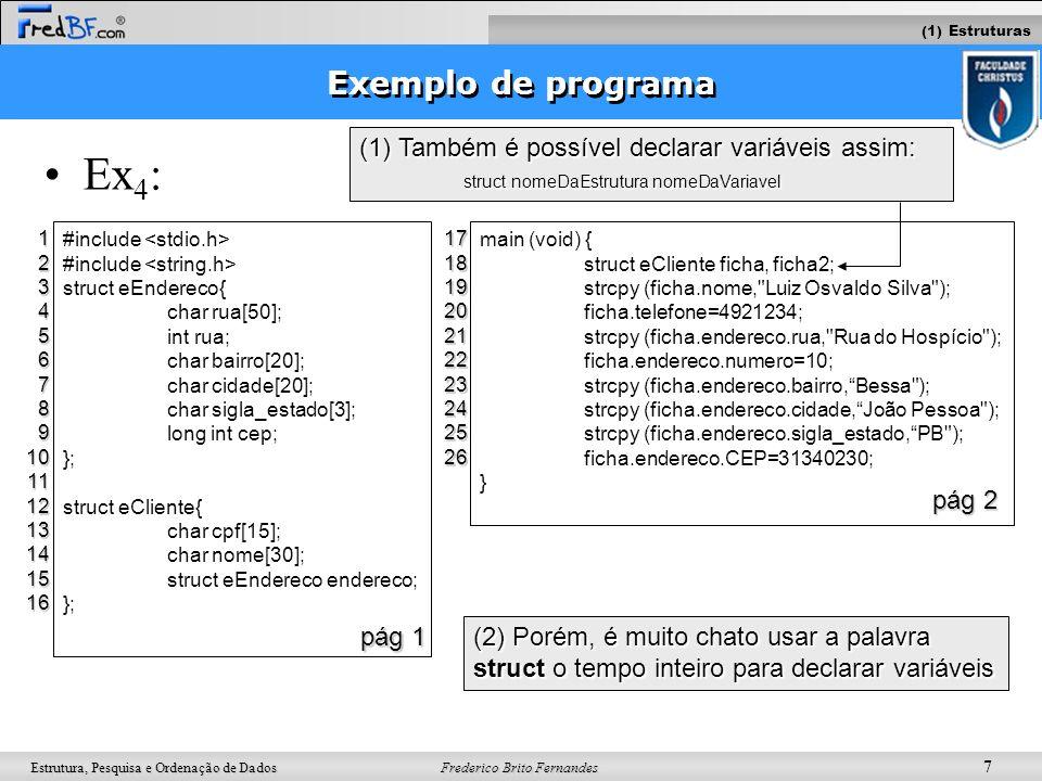Frederico Brito Fernandes 8 Estrutura, Pesquisa e Ordenação de Dados Declarando tipos em C Objetivo –Declara novos tipos no seu programa Ex 1 : typedef int tInteiro; tInteiro i,j=0; Sintaxe: typedef antigoNome novoNome; Ex 2 : (simplificando uma estrutura) struct ePessoa{ int idade; char nome[30]; }p1; struct ePessoa p2; typedef struct ePessoa{ int idade; char nome[30]; }tPessoa; tPessoa p1,p2; typedef struct { int idade; char nome[30]; }tPessoa; tPessoa p1,p2; 123 (2) Typedef